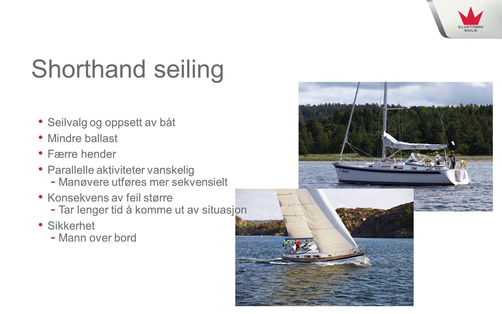 Shorthand seiling • Seilvalg og oppsett av båt • Mindre ballast • Færre hender • Parallelle aktiviteter vanskelig - Manøvere utføres mer sekvensielt •