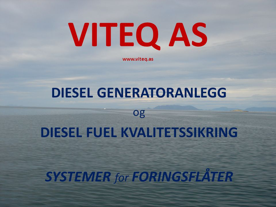 INNHOLD • Kjente Problemer med Generatorsystemer og Dieselkvalitet • Grunnløsning og kvalitetstanke bak VITEQ Generator System • VITEQ Generator System Design • VITEQ Diesel Fuel Renhetsoptimalisering • Oppsummering og anbefaling