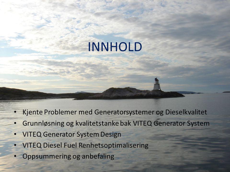 INNHOLD • Kjente Problemer med Generatorsystemer og Dieselkvalitet • Grunnløsning og kvalitetstanke bak VITEQ Generator System • VITEQ Generator Syste