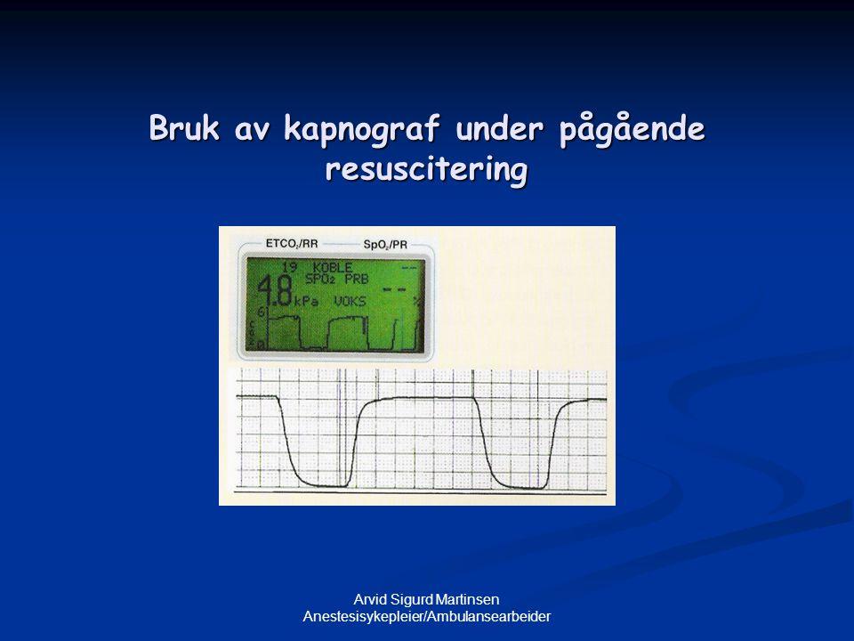 Arvid Sigurd Martinsen Anestesisykepleier/Ambulansearbeider Bruk av kapnograf under pågående resuscitering
