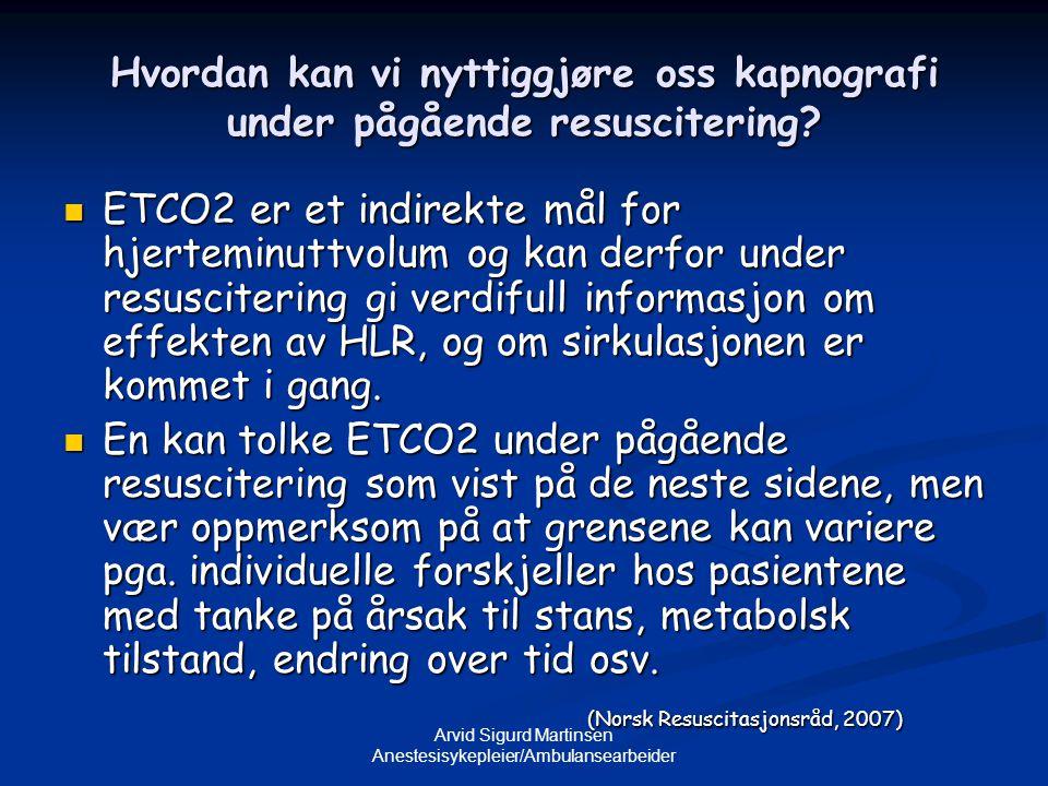 Arvid Sigurd Martinsen Anestesisykepleier/Ambulansearbeider Hvordan kan vi nyttiggjøre oss kapnografi under pågående resuscitering?  ETCO2 er et indi