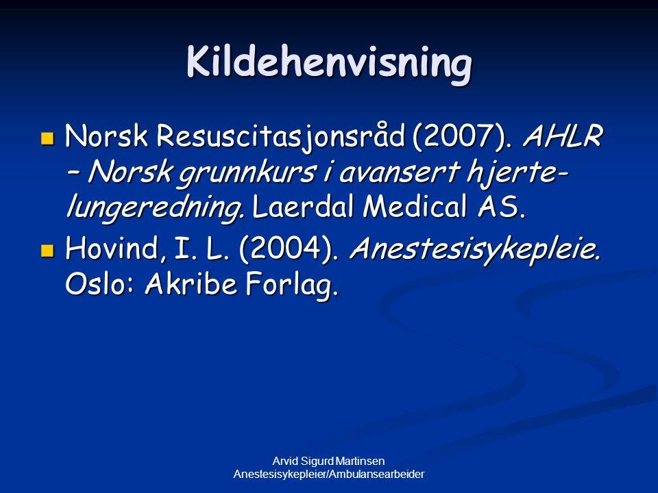 Arvid Sigurd Martinsen Anestesisykepleier/Ambulansearbeider Kildehenvisning  Norsk Resuscitasjonsråd (2007). AHLR – Norsk grunnkurs i avansert hjerte