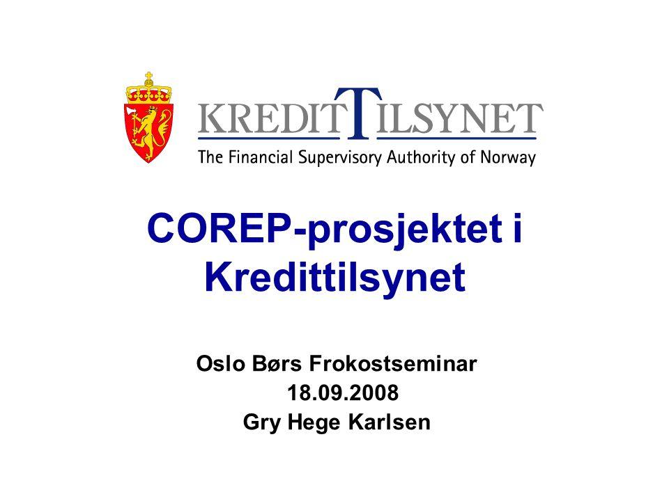COREP-prosjektet i Kredittilsynet Oslo Børs Frokostseminar 18.09.2008 Gry Hege Karlsen