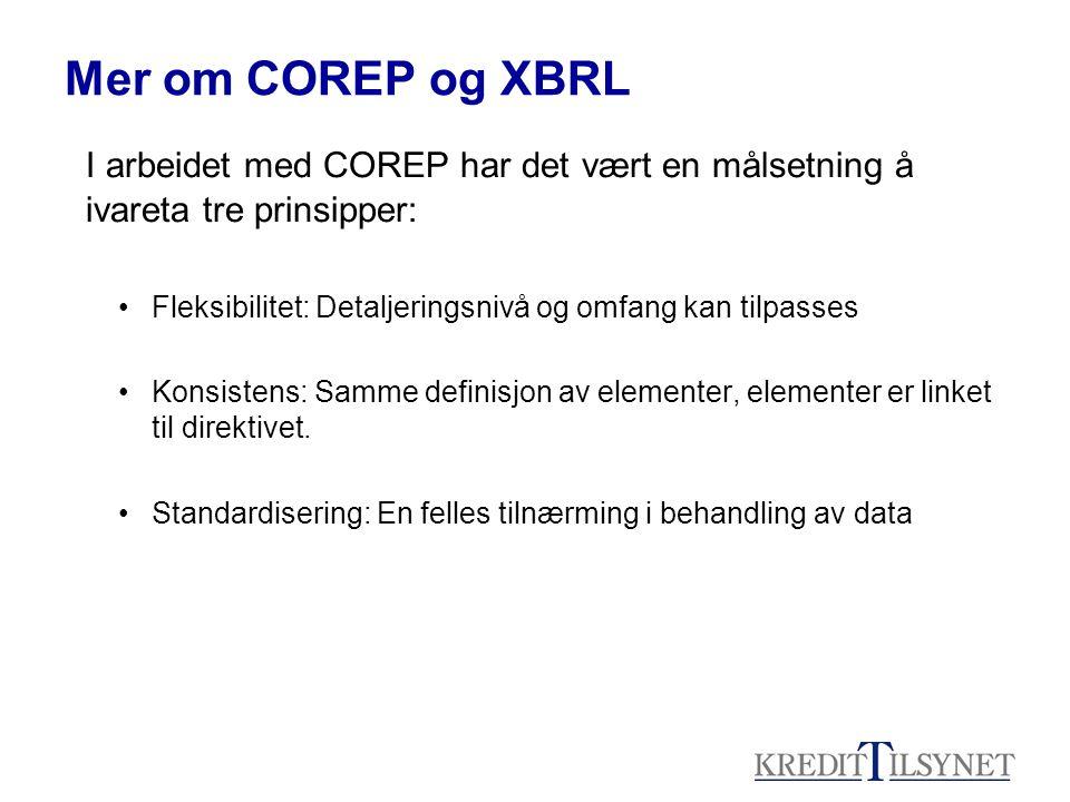 Mer om COREP og XBRL I arbeidet med COREP har det vært en målsetning å ivareta tre prinsipper: •Fleksibilitet: Detaljeringsnivå og omfang kan tilpasses •Konsistens: Samme definisjon av elementer, elementer er linket til direktivet.