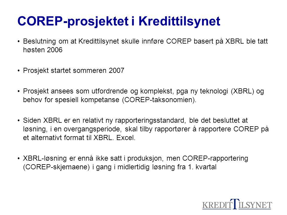 COREP-prosjektet i Kredittilsynet •Beslutning om at Kredittilsynet skulle innføre COREP basert på XBRL ble tatt høsten 2006 •Prosjekt startet sommeren 2007 •Prosjekt ansees som utfordrende og komplekst, pga ny teknologi (XBRL) og behov for spesiell kompetanse (COREP-taksonomien).