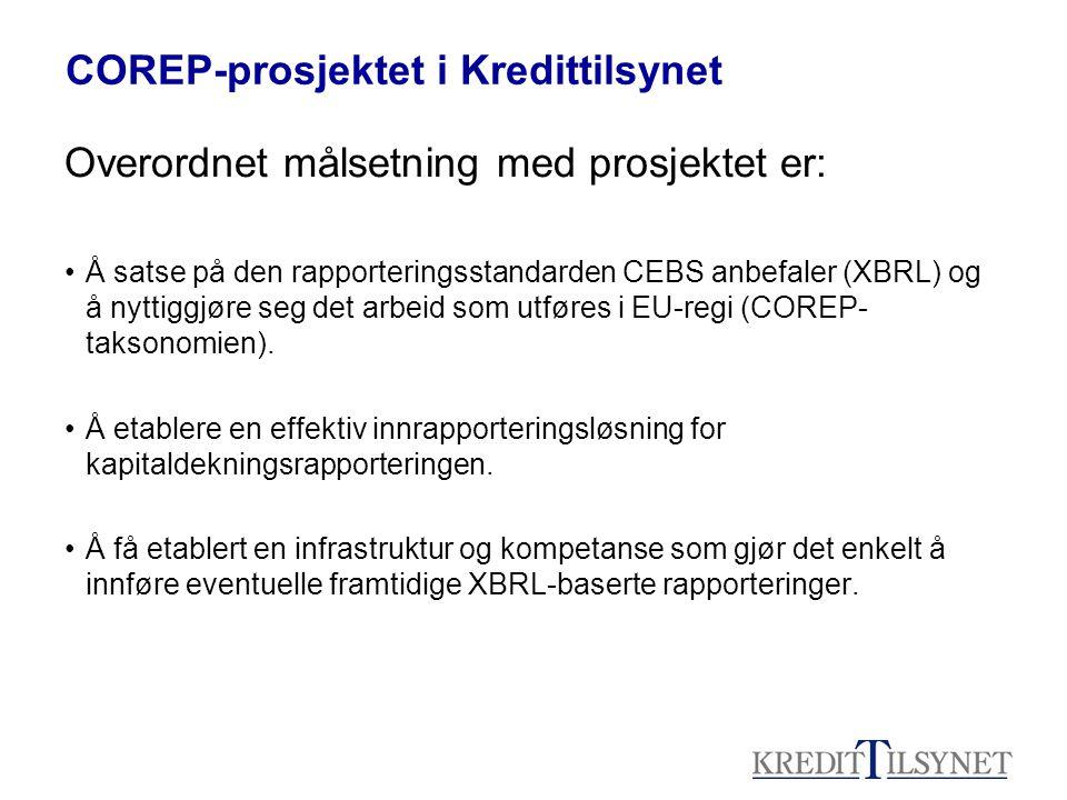COREP-prosjektet i Kredittilsynet Overordnet målsetning med prosjektet er: •Å satse på den rapporteringsstandarden CEBS anbefaler (XBRL) og å nyttiggjøre seg det arbeid som utføres i EU-regi (COREP- taksonomien).