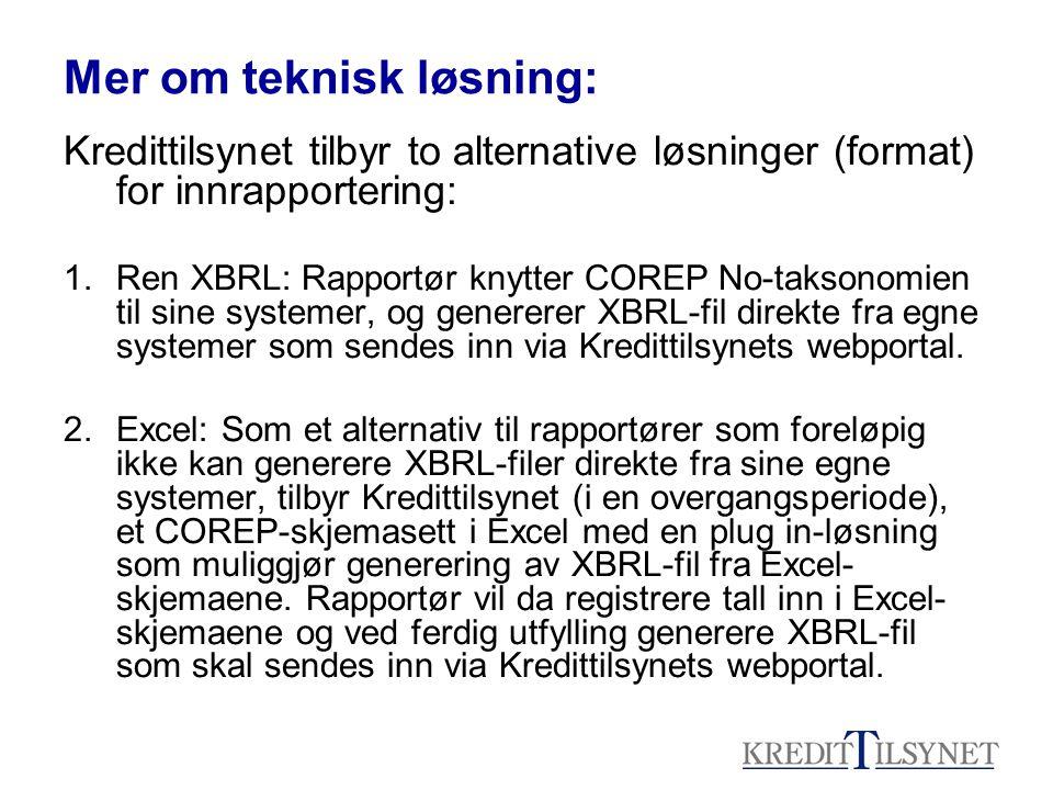 Mer om teknisk løsning: Kredittilsynet tilbyr to alternative løsninger (format) for innrapportering: 1.Ren XBRL: Rapportør knytter COREP No-taksonomien til sine systemer, og genererer XBRL-fil direkte fra egne systemer som sendes inn via Kredittilsynets webportal.