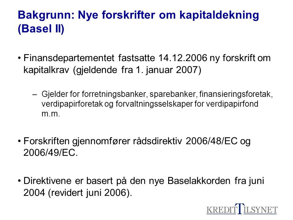 Bakgrunn: Nye forskrifter om kapitaldekning (Basel II) •Finansdepartementet fastsatte 14.12.2006 ny forskrift om kapitalkrav (gjeldende fra 1.