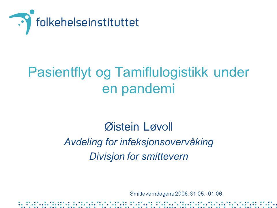 Pasientflyt og Tamiflulogistikk under en pandemi Øistein Løvoll Avdeling for infeksjonsovervåking Divisjon for smittevern Smitteverndagene 2006, 31.05.- 01.06.