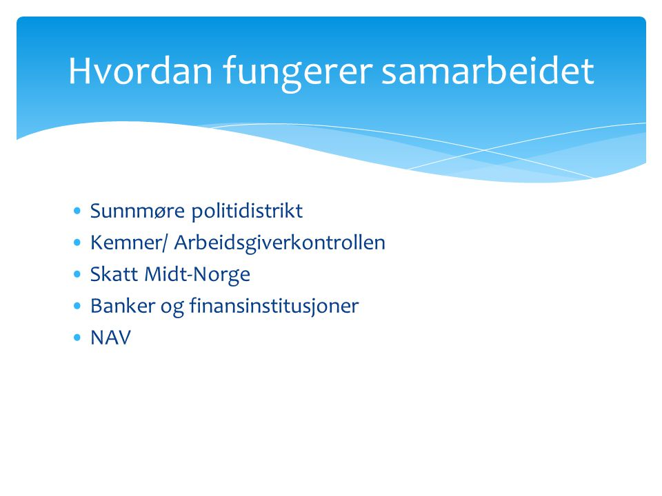 •Sunnmøre politidistrikt •Kemner/ Arbeidsgiverkontrollen •Skatt Midt-Norge •Banker og finansinstitusjoner •NAV Hvordan fungerer samarbeidet