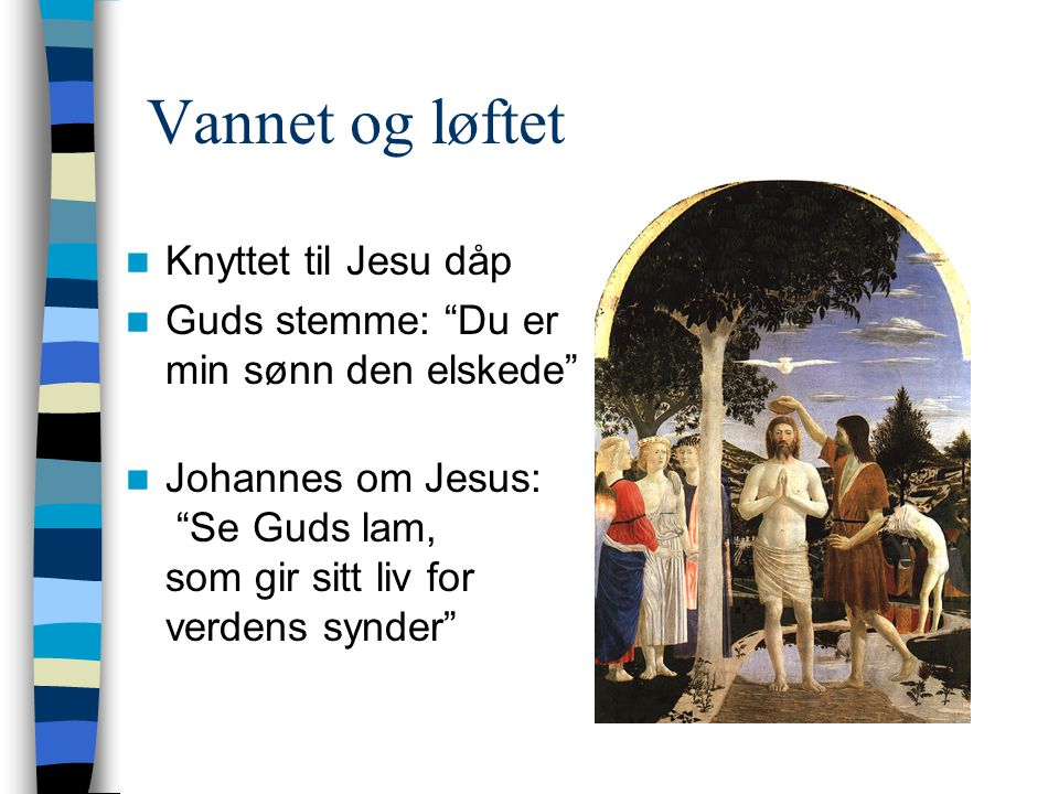 "Vannet og løftet  Knyttet til Jesu dåp  Guds stemme: ""Du er min sønn den elskede""  Johannes om Jesus: ""Se Guds lam, som gir sitt liv for verdens sy"