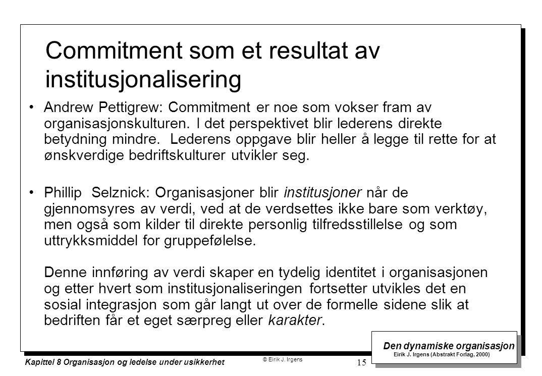 © Eirik J. Irgens Den dynamiske organisasjon Eirik J. Irgens (Abstrakt Forlag, 2000) Kapittel 8 Organisasjon og ledelse under usikkerhet 15 Commitment