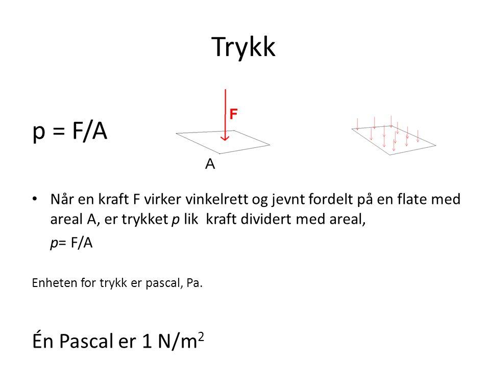 Trykk p = F/A • Når en kraft F virker vinkelrett og jevnt fordelt på en flate med areal A, er trykket p lik kraft dividert med areal, p= F/A Enheten f
