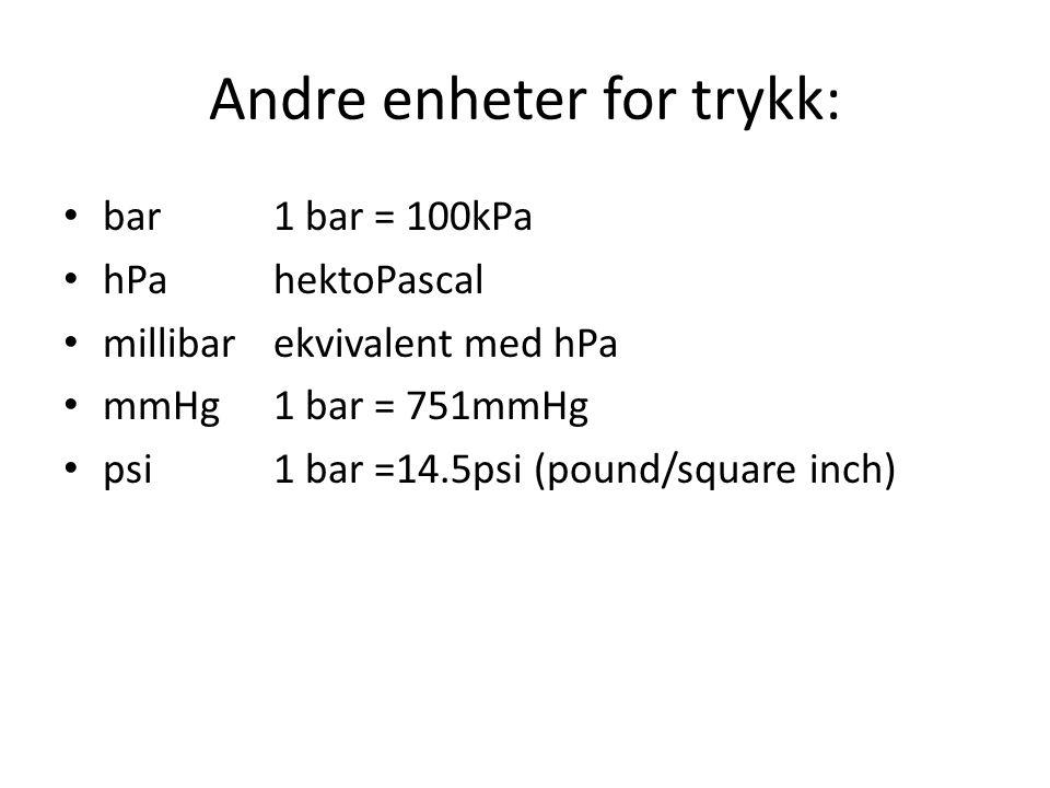 Andre enheter for trykk: • bar 1 bar = 100kPa • hPa hektoPascal • millibar ekvivalent med hPa • mmHg 1 bar = 751mmHg • psi1 bar =14.5psi (pound/square