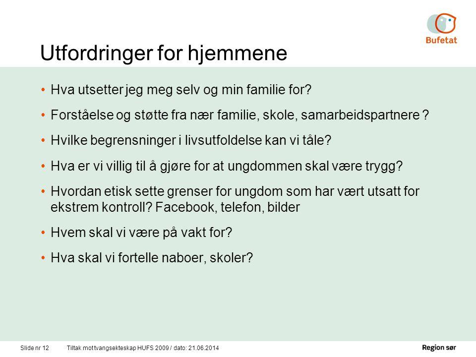 Slide nr 12Tiltak mot tvangsekteskap HUFS 2009 / dato: 21.06.2014 Utfordringer for hjemmene •Hva utsetter jeg meg selv og min familie for? •Forståelse