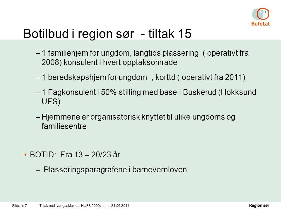 Slide nr 7Tiltak mot tvangsekteskap HUFS 2009 / dato: 21.06.2014 Botilbud i region sør - tiltak 15 –1 familiehjem for ungdom, langtids plassering ( operativt fra 2008) konsulent i hvert opptaksområde –1 beredskapshjem for ungdom, korttd ( operativt fra 2011) –1 Fagkonsulent i 50% stilling med base i Buskerud (Hokksund UFS) –Hjemmene er organisatorisk knyttet til ulike ungdoms og familiesentre •BOTID: Fra 13 – 20/23 år – Plasseringsparagrafene i barnevernloven