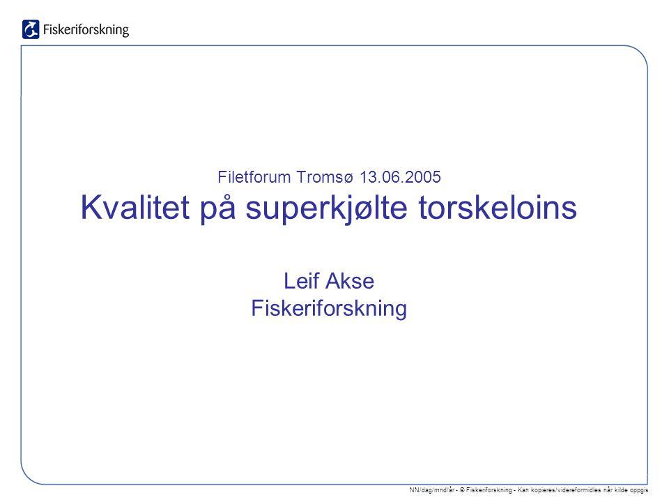 NN/dag/mnd/år - © Fiskeriforskning - Kan kopieres/videreformidles når kilde oppgis Filetforum Tromsø 13.06.2005 Kvalitet på superkjølte torskeloins Leif Akse Fiskeriforskning