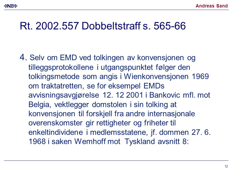 Andreas Sand Rt. 2002.557 Dobbeltstraff s. 565-66 4. Selv om EMD ved tolkingen av konvensjonen og tilleggsprotokollene i utgangspunktet følger den tol