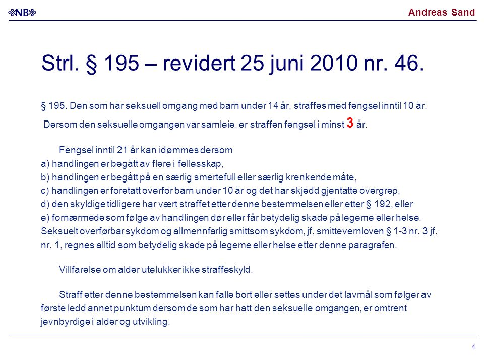Andreas Sand RETTSSPØRSMÅLET •(1) Saken reiser spørsmålet om anvendelse av bestemmelsen i straffeloven § 195 tredje ledd om at villfarelse om barnets alder ikke fritar for straff for seksuell omgang med noen under 14 år, er i strid med uskyldspresumsjonen i EMK artikkel 6 nr.