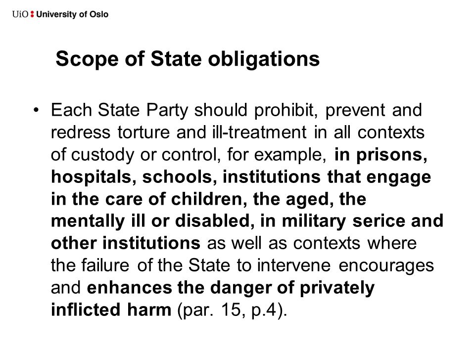 Scope of State obligations •Each State Party should prohibit, prevent and redress torture and ill-treatment in all contexts of custody or control, for example, in prisons, hospitals, schools, institutions that engage in the care of children, the aged, the mentally ill or disabled, in military serice and other institutions as well as contexts where the failure of the State to intervene encourages and enhances the danger of privately inflicted harm (par.