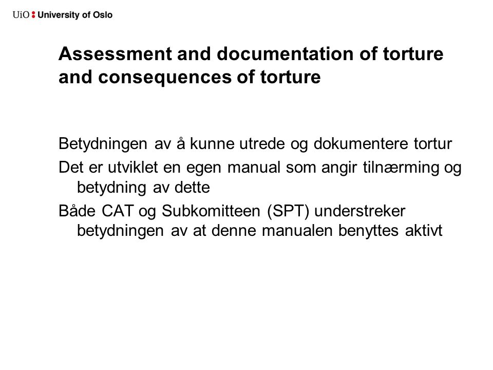 Assessment and documentation of torture and consequences of torture Betydningen av å kunne utrede og dokumentere tortur Det er utviklet en egen manual som angir tilnærming og betydning av dette Både CAT og Subkomitteen (SPT) understreker betydningen av at denne manualen benyttes aktivt