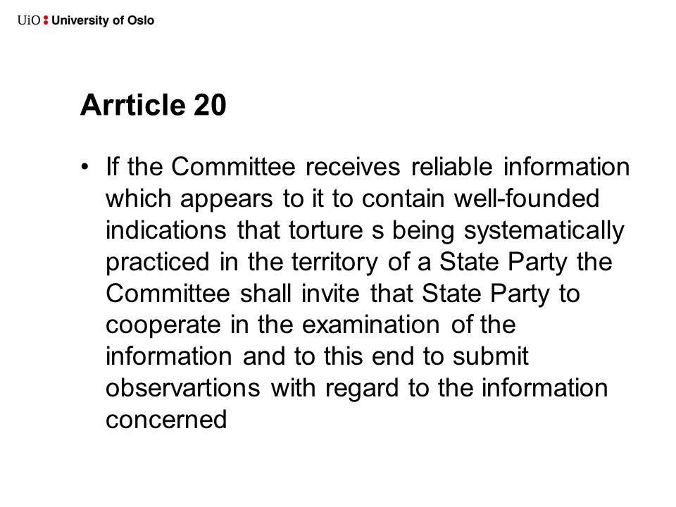 Arrticle 20 •If the Committee receives reliable information which appears to it to contain well-founded indications that torture s being systematically practiced in the territory of a State Party the Committee shall invite that State Party to cooperate in the examination of the information and to this end to submit observartions with regard to the information concerned
