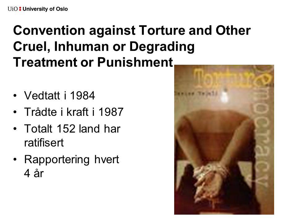 Convention against Torture and Other Cruel, Inhuman or Degrading Treatment or Punishment •Vedtatt i 1984 •Trådte i kraft i 1987 •Totalt 152 land har ratifisert •Rapportering hvert 4 år
