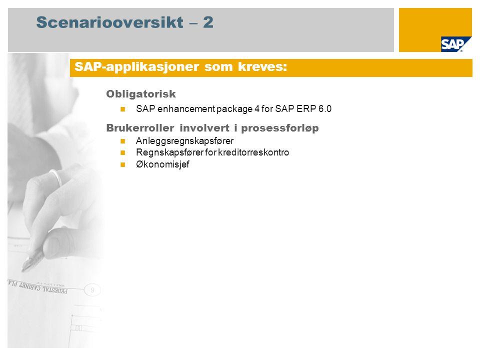 Scenariooversikt – 2 Obligatorisk  SAP enhancement package 4 for SAP ERP 6.0 Brukerroller involvert i prosessforløp  Anleggsregnskapsfører  Regnskapsfører for kreditorreskontro  Økonomisjef SAP-applikasjoner som kreves: