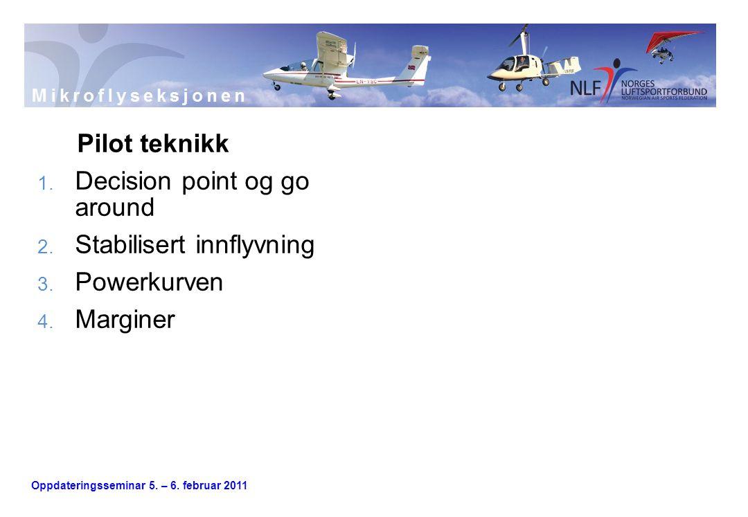 Oppdateringsseminar 5. – 6. februar 2011 Pilot teknikk 1. Decision point og go around 2. Stabilisert innflyvning 3. Powerkurven 4. Marginer