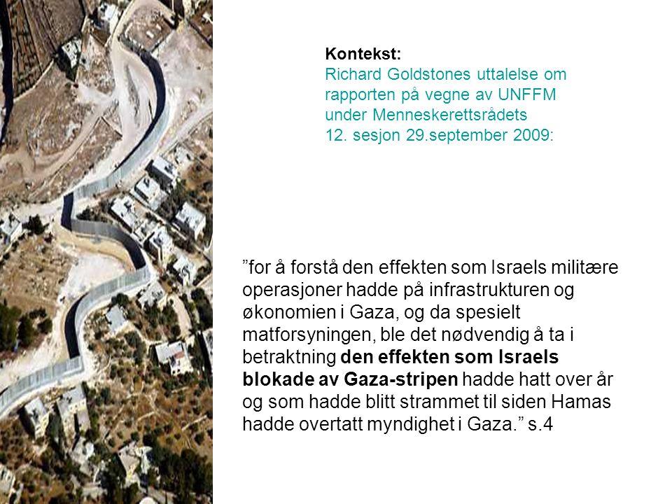 for å forstå den effekten som Israels militære operasjoner hadde på infrastrukturen og økonomien i Gaza, og da spesielt matforsyningen, ble det nødvendig å ta i betraktning den effekten som Israels blokade av Gaza-stripen hadde hatt over år og som hadde blitt strammet til siden Hamas hadde overtatt myndighet i Gaza. s.4 Kontekst: Richard Goldstones uttalelse om rapporten på vegne av UNFFM under Menneskerettsrådets 12.