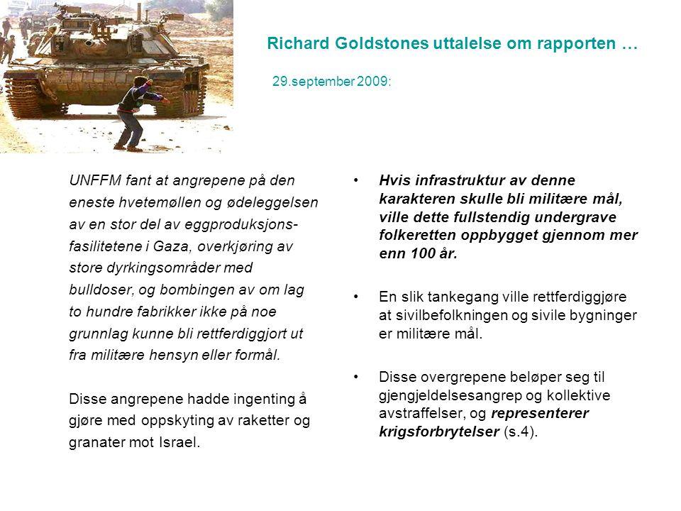 Richard Goldstones uttalelse om rapporten … 29.september 2009: UNFFM fant at angrepene på den eneste hvetemøllen og ødeleggelsen av en stor del av eggproduksjons- fasilitetene i Gaza, overkjøring av store dyrkingsområder med bulldoser, og bombingen av om lag to hundre fabrikker ikke på noe grunnlag kunne bli rettferdiggjort ut fra militære hensyn eller formål.