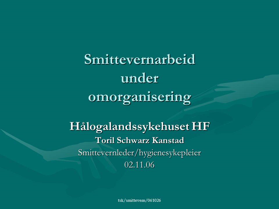 tsk/smittevern/061026 Smittevernarbeid under omorganisering Hålogalandssykehuset HF Toril Schwarz Kanstad Smittevernleder/hygienesykepleier02.11.06