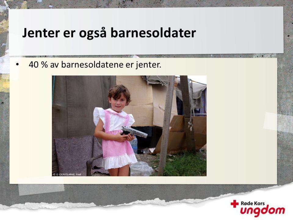 • 40 % av barnesoldatene er jenter. Jenter er også barnesoldater