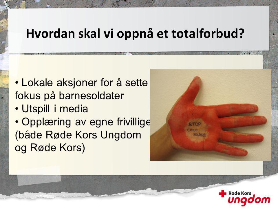 • Lokale aksjoner for å sette fokus på barnesoldater • Utspill i media • Opplæring av egne frivillige (både Røde Kors Ungdom og Røde Kors) Hvordan ska