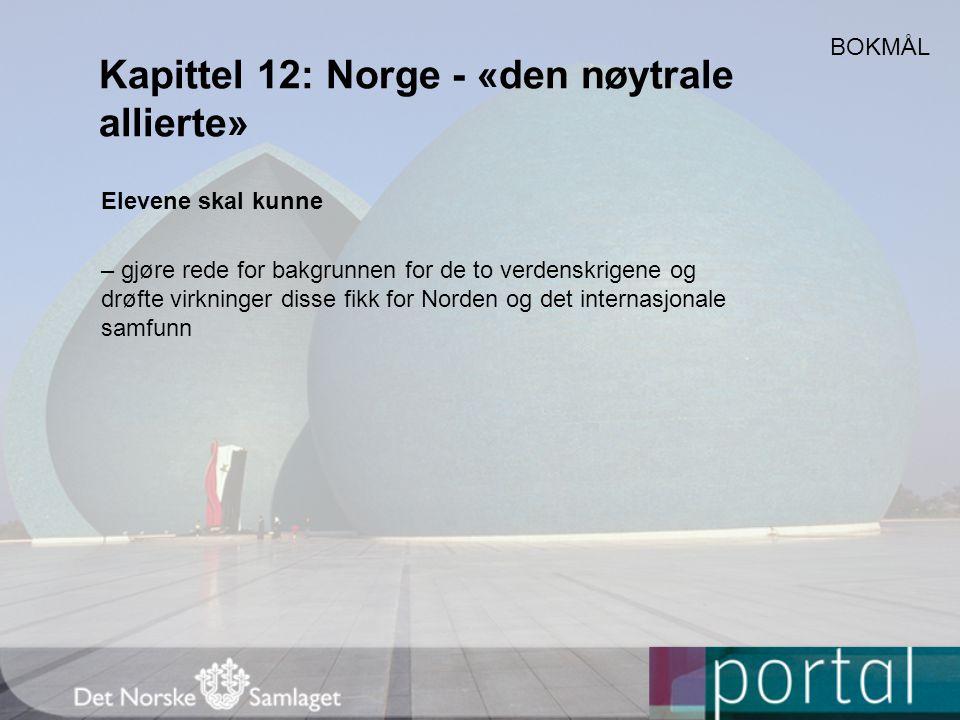 Kapittel 12: Norge - «den nøytrale allierte» Elevene skal kunne – gjøre rede for bakgrunnen for de to verdenskrigene og drøfte virkninger disse fikk for Norden og det internasjonale samfunn BOKMÅL