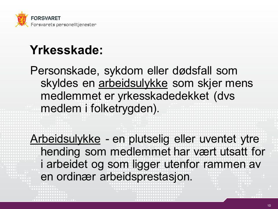 10 Forsvarets personelltjenester Yrkesskade: Personskade, sykdom eller dødsfall som skyldes en arbeidsulykke som skjer mens medlemmet er yrkesskadedek