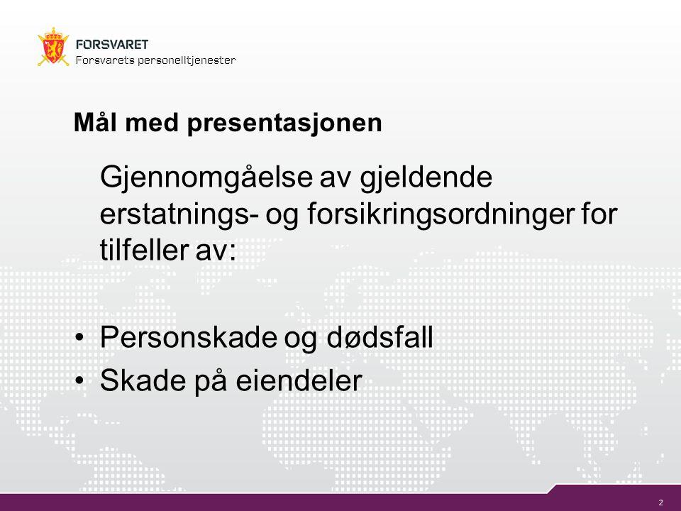 2 Forsvarets personelltjenester Mål med presentasjonen Gjennomgåelse av gjeldende erstatnings- og forsikringsordninger for tilfeller av: •Personskade