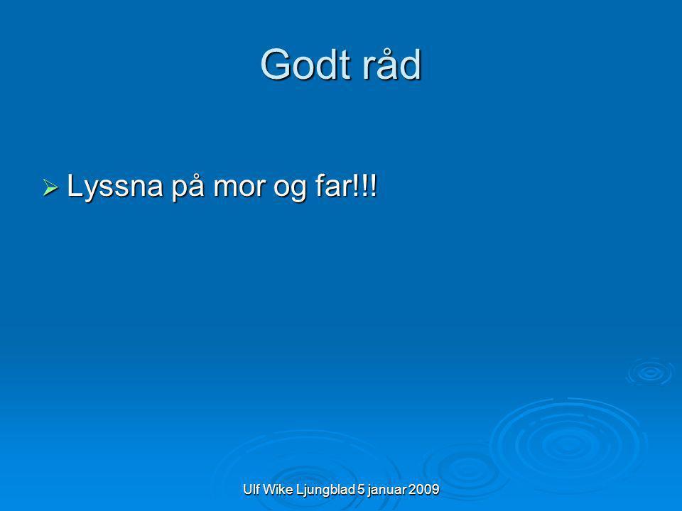 Ulf Wike Ljungblad 5 januar 2009 Godt råd  Lyssna på mor og far!!!