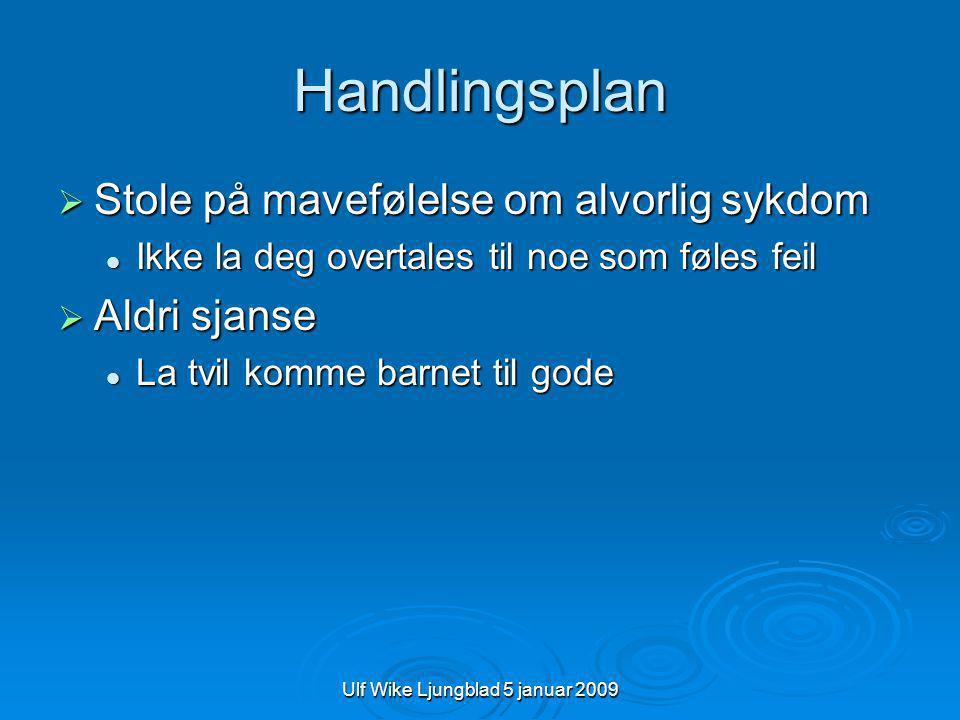 Ulf Wike Ljungblad 5 januar 2009 Handlingsplan  Stole på mavefølelse om alvorlig sykdom  Ikke la deg overtales til noe som føles feil  Aldri sjanse  La tvil komme barnet til gode