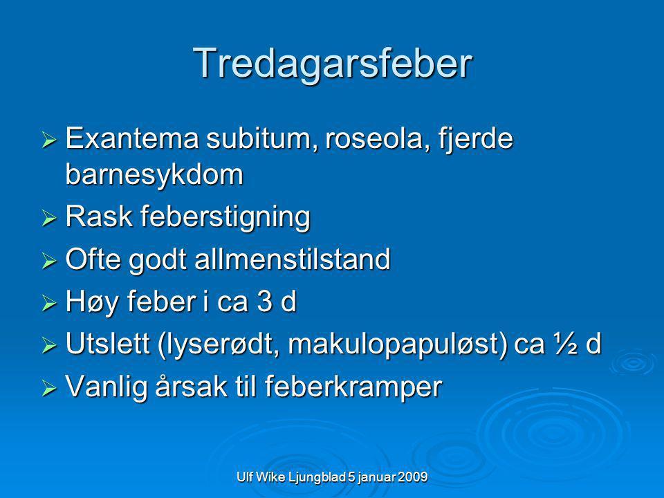 Ulf Wike Ljungblad 5 januar 2009 Tredagarsfeber  Exantema subitum, roseola, fjerde barnesykdom  Rask feberstigning  Ofte godt allmenstilstand  Høy feber i ca 3 d  Utslett (lyserødt, makulopapuløst) ca ½ d  Vanlig årsak til feberkramper