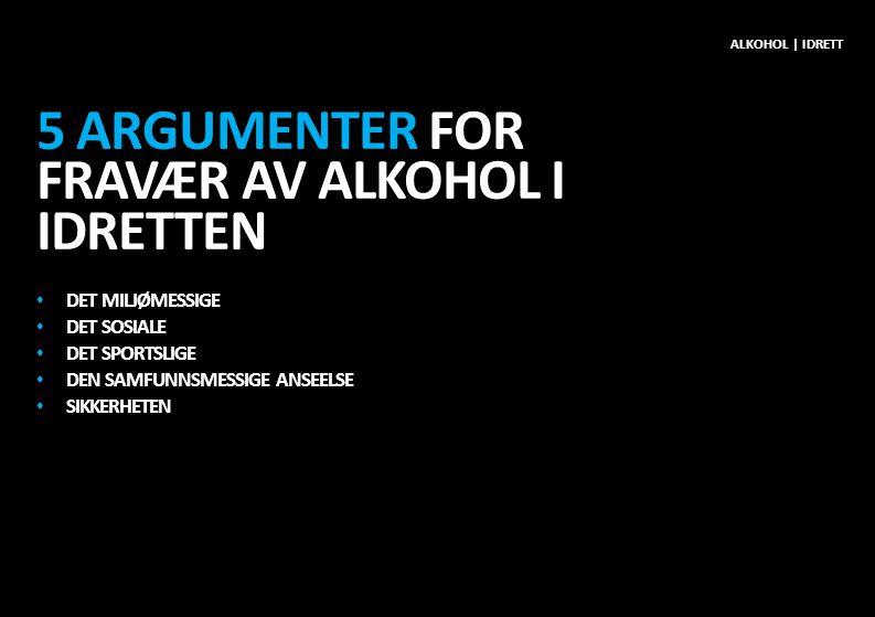 5 ARGUMENTER FOR FRAVÆR AV ALKOHOL I IDRETTEN • DET MILJØMESSIGE • DET SOSIALE • DET SPORTSLIGE • DEN SAMFUNNSMESSIGE ANSEELSE • SIKKERHETEN ALKOHOL | IDRETT