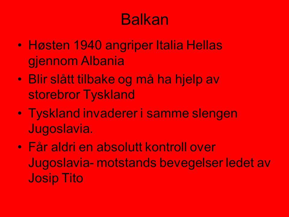 Balkan •Høsten 1940 angriper Italia Hellas gjennom Albania •Blir slått tilbake og må ha hjelp av storebror Tyskland •Tyskland invaderer i samme slenge