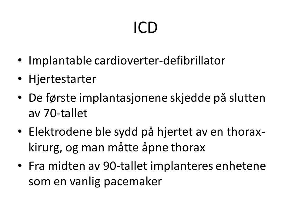 ICD • Implantable cardioverter-defibrillator • Hjertestarter • De første implantasjonene skjedde på slutten av 70-tallet • Elektrodene ble sydd på hjertet av en thorax- kirurg, og man måtte åpne thorax • Fra midten av 90-tallet implanteres enhetene som en vanlig pacemaker