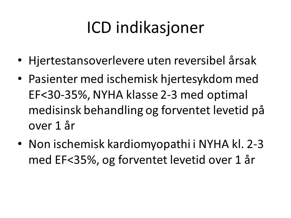 ICD indikasjoner • Hjertestansoverlevere uten reversibel årsak • Pasienter med ischemisk hjertesykdom med EF<30-35%, NYHA klasse 2-3 med optimal medisinsk behandling og forventet levetid på over 1 år • Non ischemisk kardiomyopathi i NYHA kl.