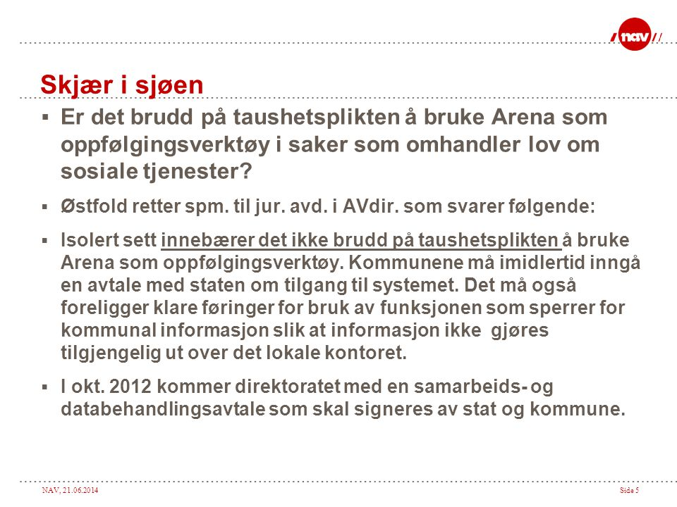 NAV, 21.06.2014Side 5  Er det brudd på taushetsplikten å bruke Arena som oppfølgingsverktøy i saker som omhandler lov om sosiale tjenester.