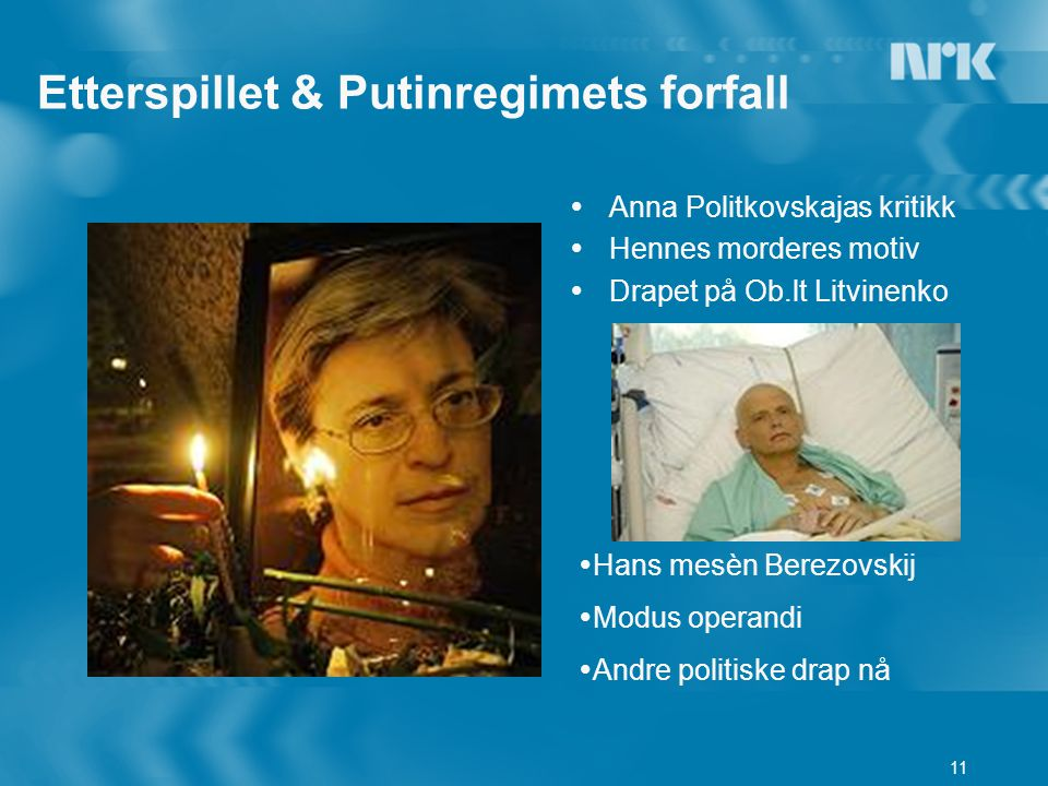 11 Etterspillet & Putinregimets forfall  Anna Politkovskajas kritikk  Hennes morderes motiv  Drapet på Ob.lt Litvinenko  Hans mesèn Berezovskij  Modus operandi  Andre politiske drap nå