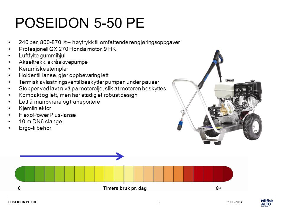 9 21/06/2014POSEIDON PE / DE9 POSEIDON 5-51 PE PLUS •225 bar, 840-910 l/t – høytrykk til omfattende rengjøringsoppgaver •Profesjonell GX 270 Honda motor, 9 HK •Reimtrekk, saktegående pumpe: lengre levetid •Luftfylte gummihjul •Skråskivepumpe •Keramiske stempler •Holder til lanse, gjør oppbevaring lett •Termisk avlastningsventil beskytter pumpen under pauser •Stopp ved lavt nivå på motorolje, slik at motoren beskyttes • Kompakt og lett, men stadig et robust design •Lett å manøvrere og transportere •Kjemiinjektor •FlexoPower Plus-lanse •10 m DN6 slange •Ergo-tilbehør 0Timers bruk pr.