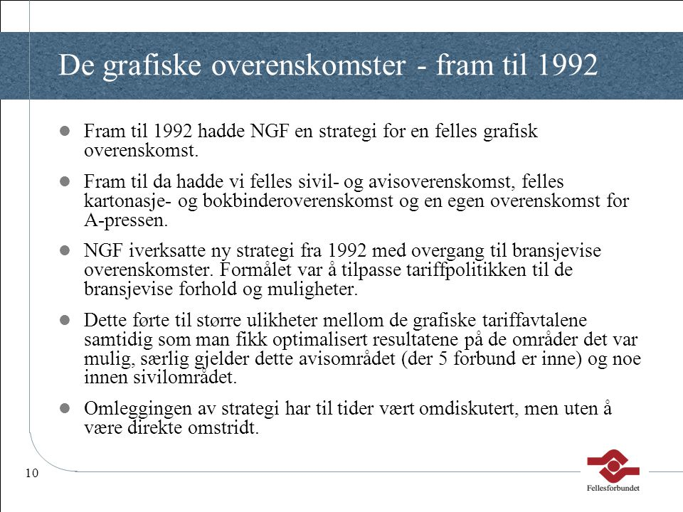 10 De grafiske overenskomster - fram til 1992  Fram til 1992 hadde NGF en strategi for en felles grafisk overenskomst.  Fram til da hadde vi felles