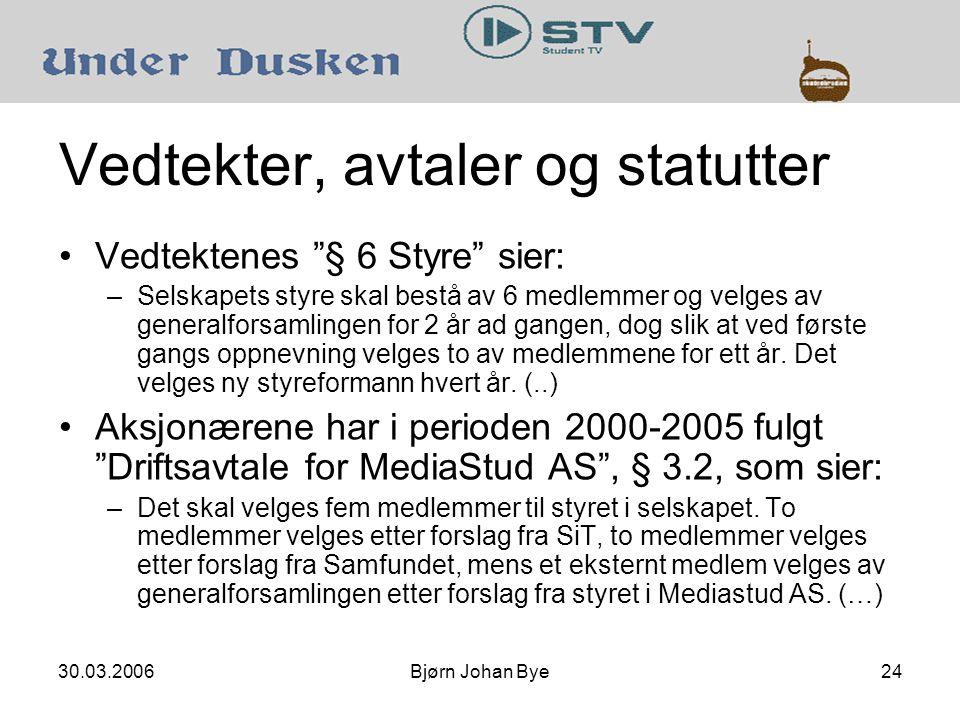 30.03.2006Bjørn Johan Bye24 Vedtekter, avtaler og statutter •Vedtektenes § 6 Styre sier: –Selskapets styre skal bestå av 6 medlemmer og velges av generalforsamlingen for 2 år ad gangen, dog slik at ved første gangs oppnevning velges to av medlemmene for ett år.