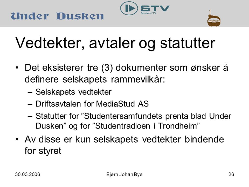 Bjørn Johan Bye26 Vedtekter, avtaler og statutter •Det eksisterer tre (3) dokumenter som ønsker å definere selskapets rammevilkår: –Selskapets vedtekter –Driftsavtalen for MediaStud AS –Statutter for Studentersamfundets prenta blad Under Dusken og for Studentradioen i Trondheim •Av disse er kun selskapets vedtekter bindende for styret